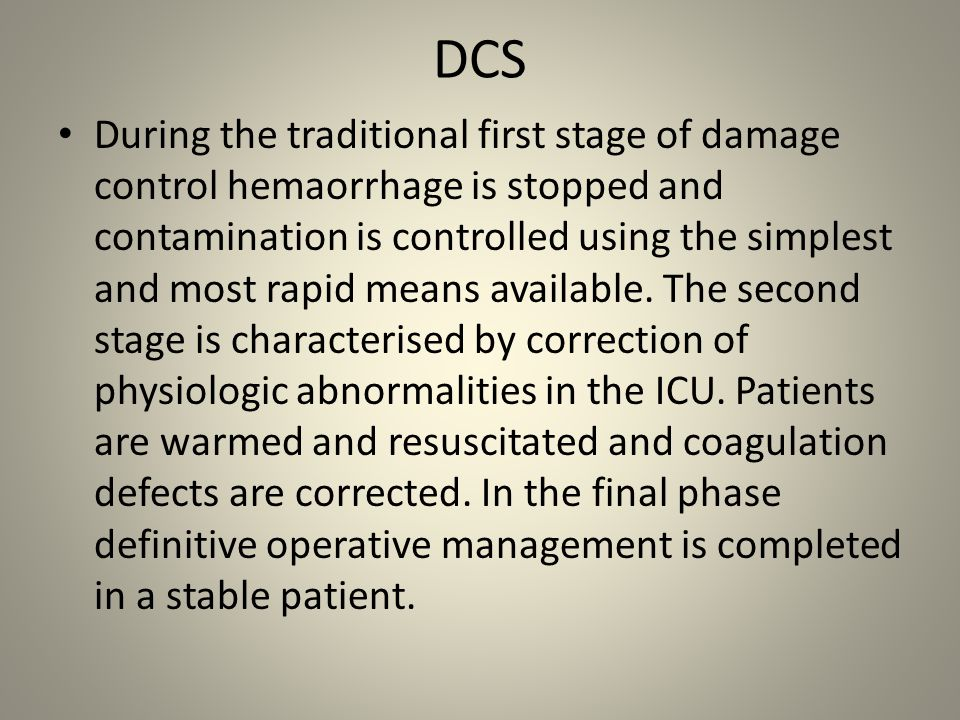 Different types of Damage Control Surgery A Chest: usually urgent thoracotomy and or chest drainage; these injuries most commonly require a one stage procedure: control of bleeding, repair of pulmonary damage (atypical lung resection), cardiac injuries - for example stab wounds and or pericardial tamponade – immediate life threatening require urgent intervention thoracotomy and or drainage of pericardial tamponade