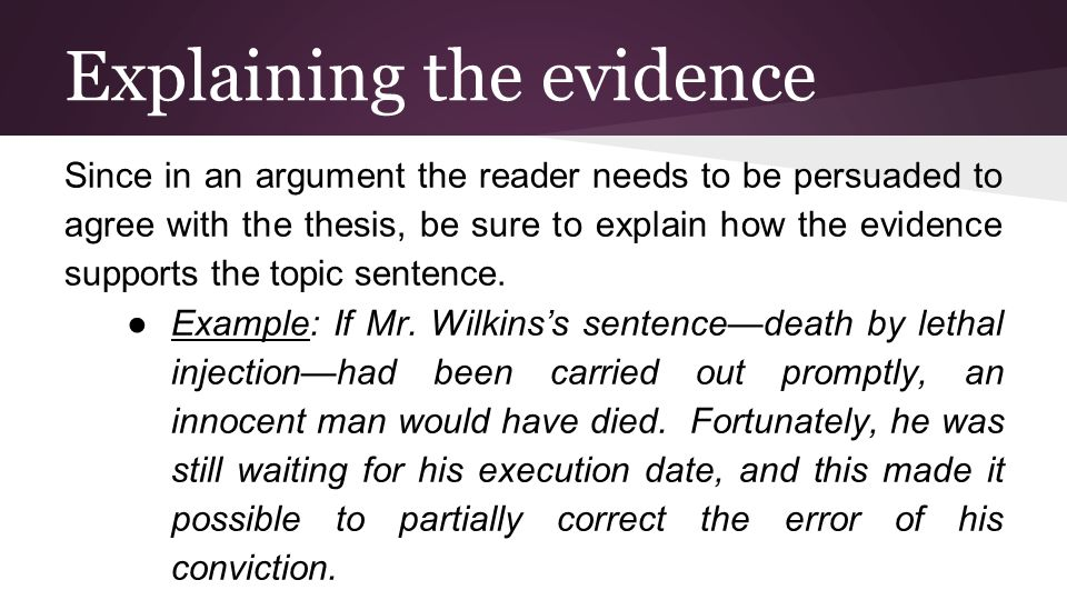 Explaining the evidence Since in an argument the reader needs to be persuaded to agree with the thesis, be sure to explain how the evidence supports the topic sentence.