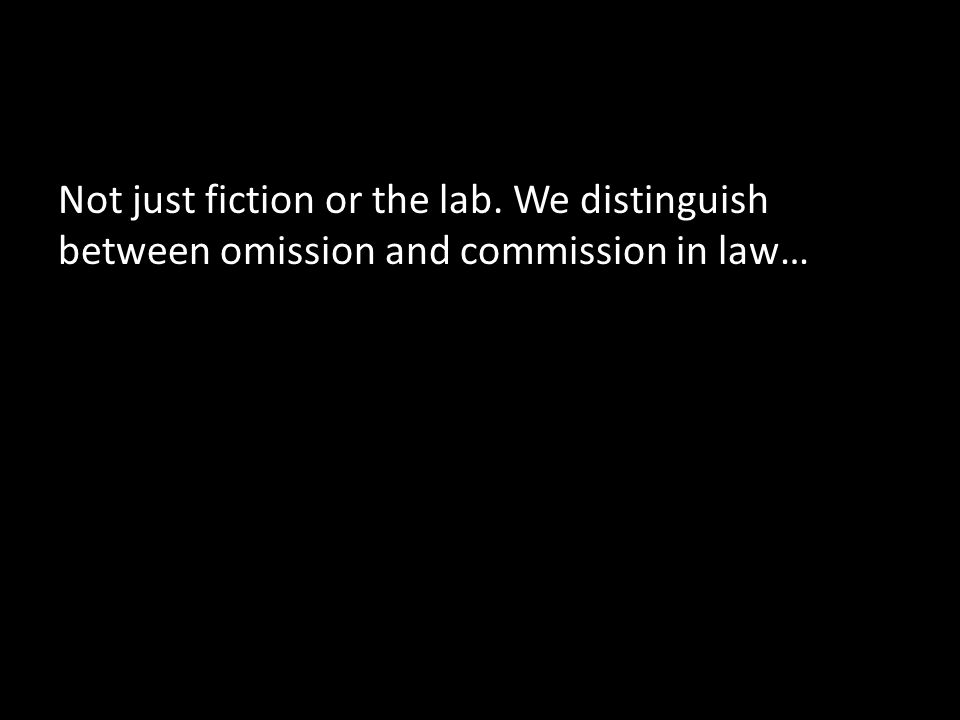 Not just fiction or the lab. We distinguish between omission and commission in law…