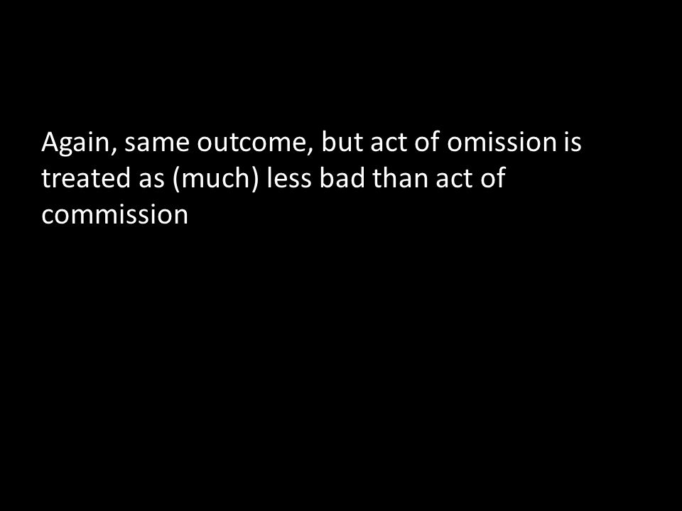 Again, same outcome, but act of omission is treated as (much) less bad than act of commission