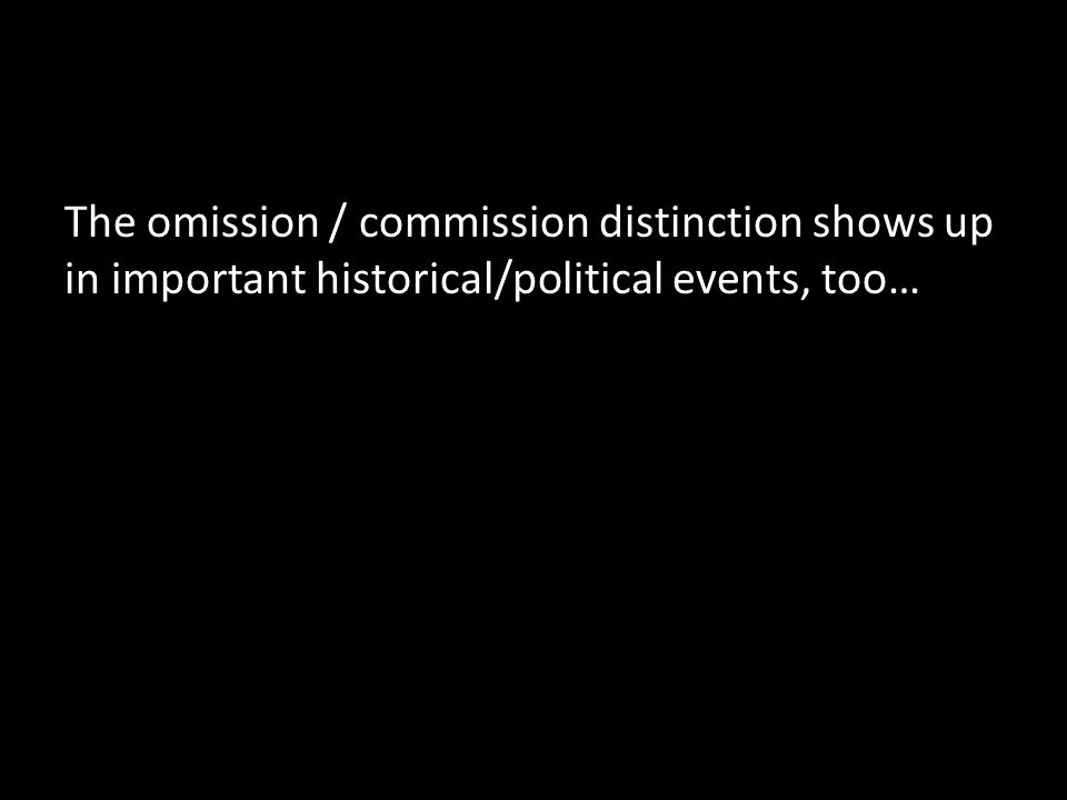 The omission / commission distinction shows up in important historical/political events, too…