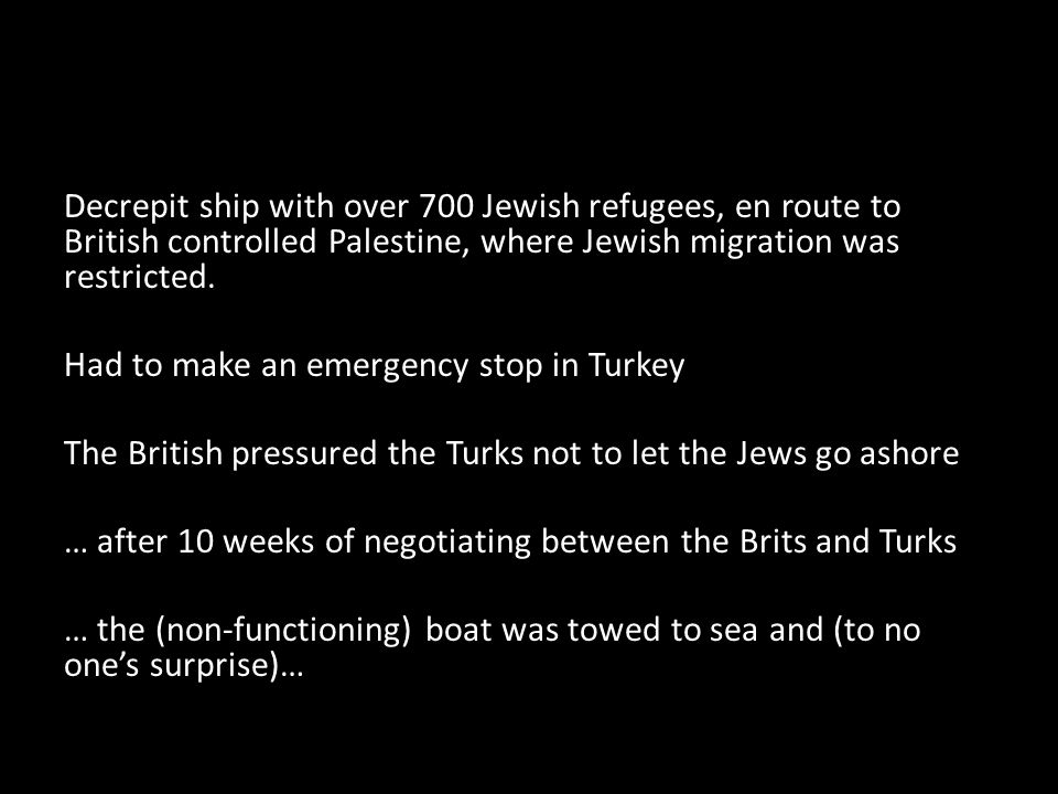 Decrepit ship with over 700 Jewish refugees, en route to British controlled Palestine, where Jewish migration was restricted.