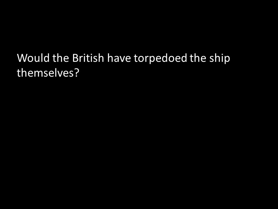 Would the British have torpedoed the ship themselves