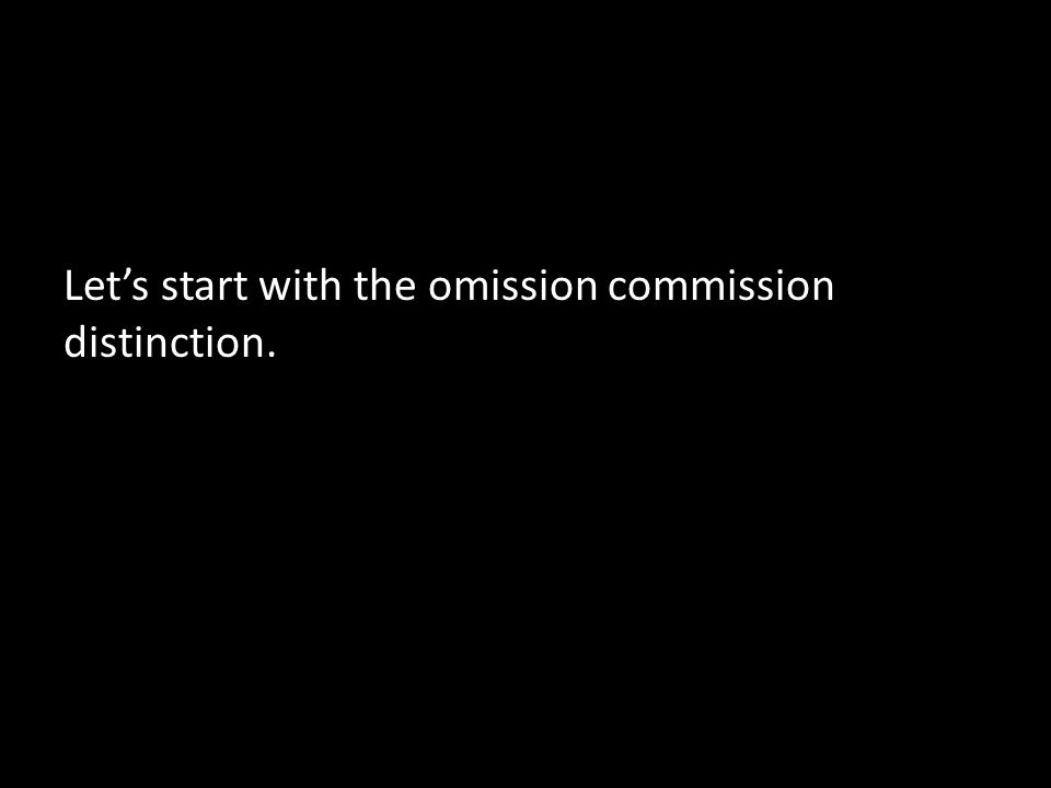 Let's start with the omission commission distinction.