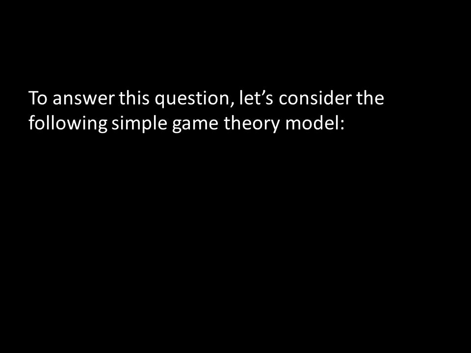 To answer this question, let's consider the following simple game theory model: