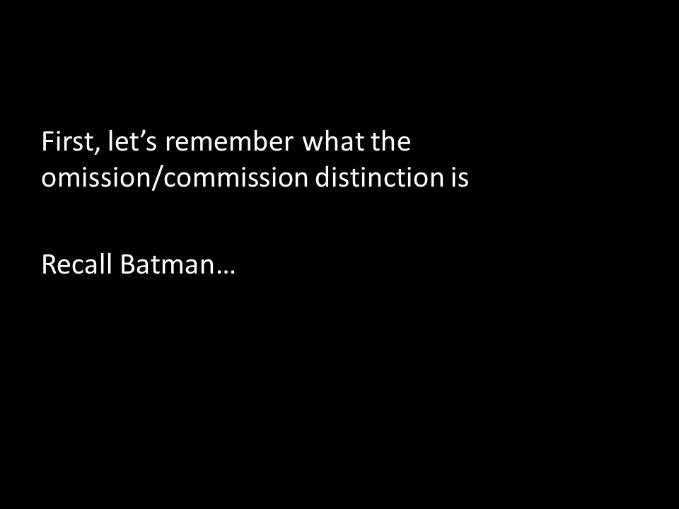 First, let's remember what the omission/commission distinction is Recall Batman…