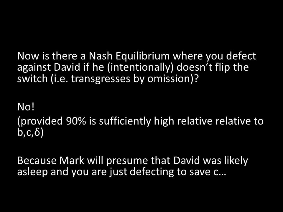 Now is there a Nash Equilibrium where you defect against David if he (intentionally) doesn't flip the switch (i.e.