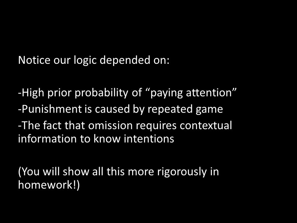 Notice our logic depended on: -High prior probability of paying attention -Punishment is caused by repeated game -The fact that omission requires contextual information to know intentions (You will show all this more rigorously in homework!)