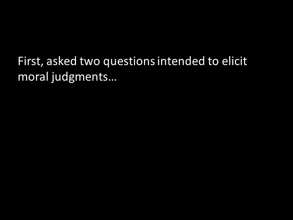 First, asked two questions intended to elicit moral judgments…