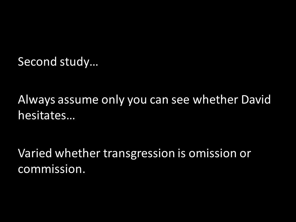 Second study… Always assume only you can see whether David hesitates… Varied whether transgression is omission or commission.