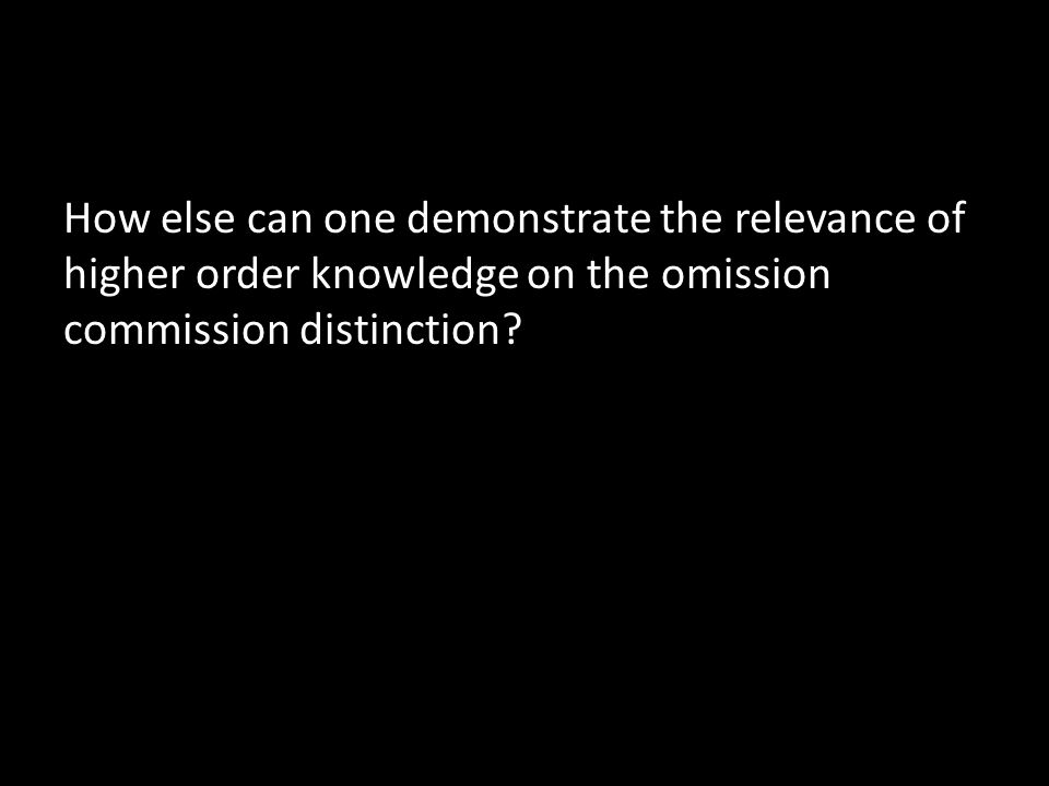 How else can one demonstrate the relevance of higher order knowledge on the omission commission distinction