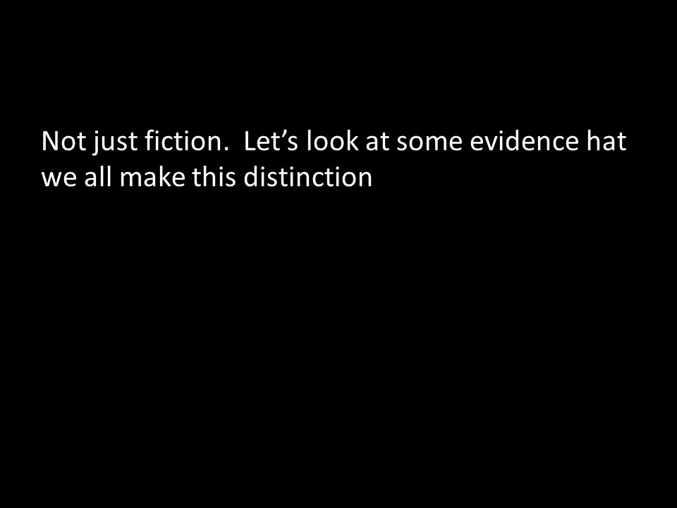 Not just fiction. Let's look at some evidence hat we all make this distinction