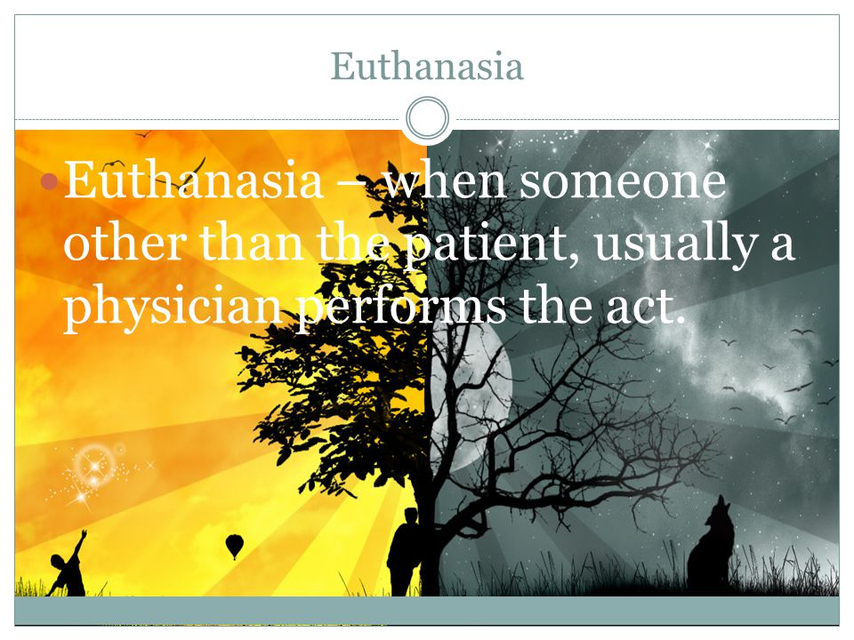 Types of Euthanasia Physician-assisted suicide- when the physician gives the patient lethal medications and the patient kills themselves.