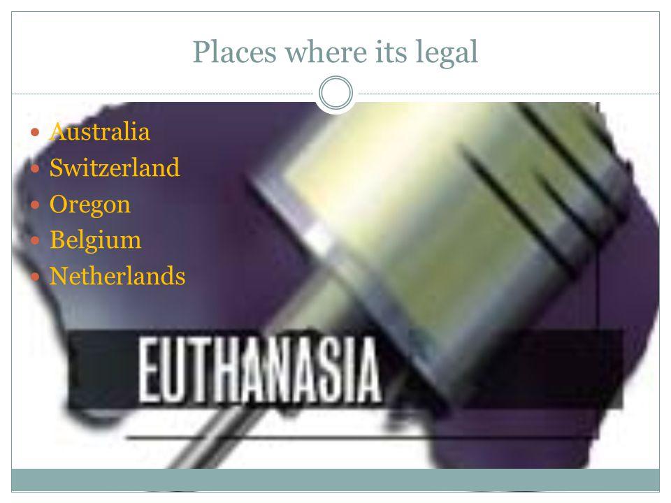 Places where its legal Australia Switzerland Oregon Belgium Netherlands