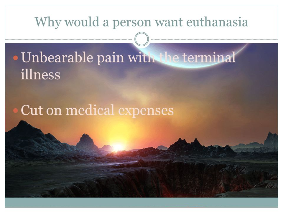 Why would a person want euthanasia Unbearable pain with the terminal illness Cut on medical expenses