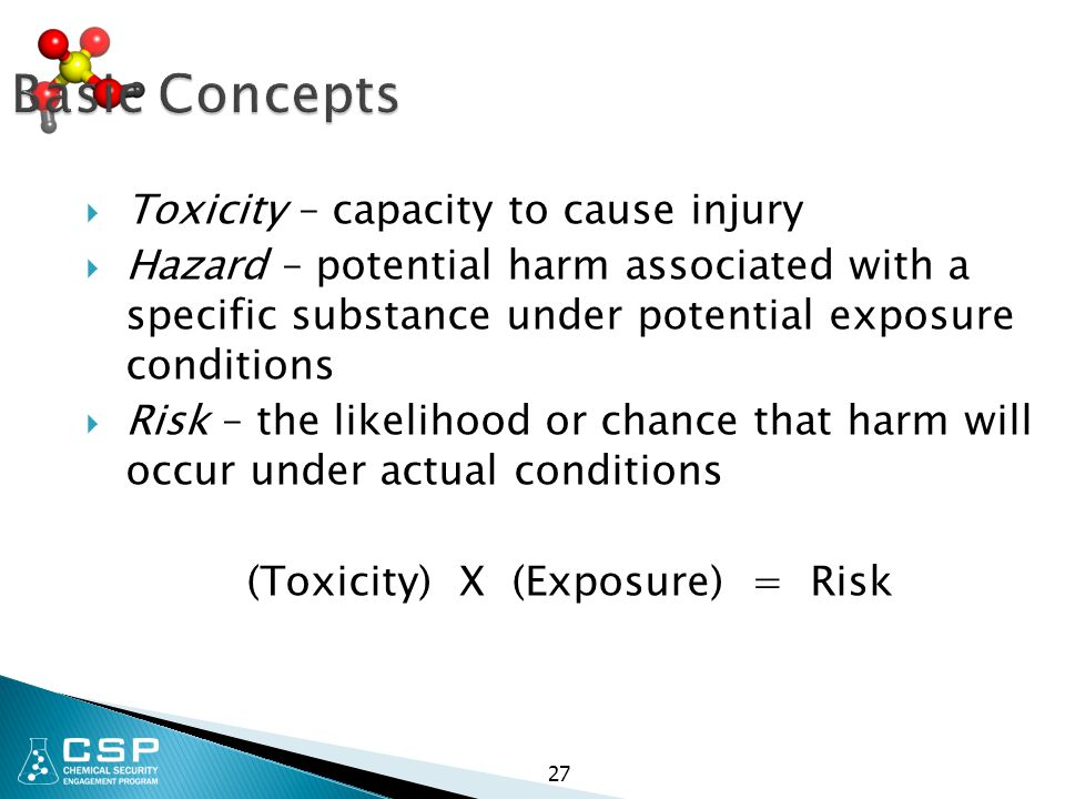 27 Basic Concepts  Toxicity – capacity to cause injury  Hazard – potential harm associated with a specific substance under potential exposure condit