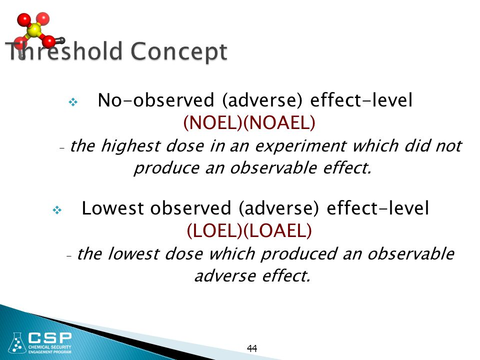 44 Threshold Concept  No-observed (adverse) effect-level (NOEL)(NOAEL) – the highest dose in an experiment which did not produce an observable effect