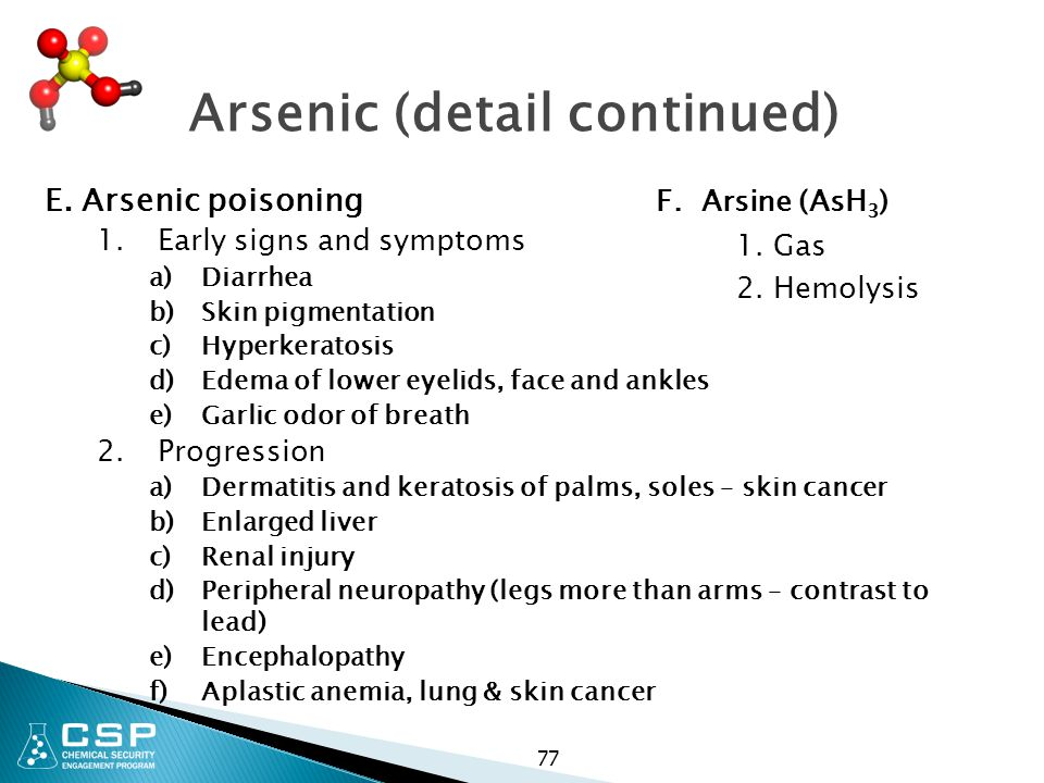 77 Arsenic (detail continued) E. Arsenic poisoning 1.Early signs and symptoms a)Diarrhea b)Skin pigmentation c)Hyperkeratosis d)Edema of lower eyelids