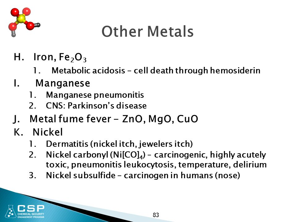 83 Other Metals H. Iron, Fe 2 O 3 1. Metabolic acidosis – cell death through hemosiderin I. Manganese 1.Manganese pneumonitis 2.CNS: Parkinson's disea