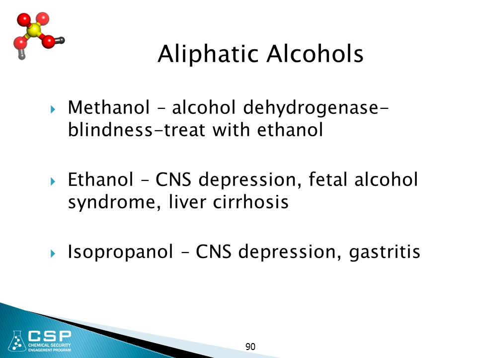 90 Aliphatic Alcohols  Methanol – alcohol dehydrogenase- blindness-treat with ethanol  Ethanol – CNS depression, fetal alcohol syndrome, liver cirrh