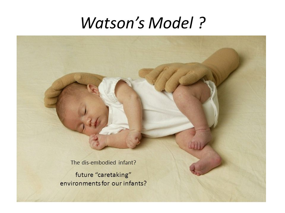 Watson's Model The dis-embodied infant future caretaking environments for our infants