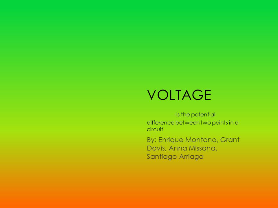 VOLTAGE -is the potential difference between two points in a circuit By: Enrique Montano, Grant Davis, Anna Missana, Santiago Arriaga