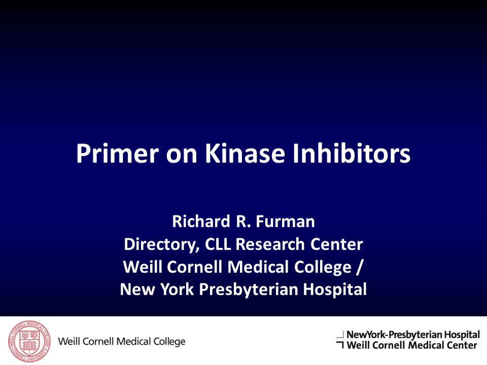 Primer on Kinase Inhibitors Richard R. Furman Directory, CLL Research Center Weill Cornell Medical College / New York Presbyterian Hospital