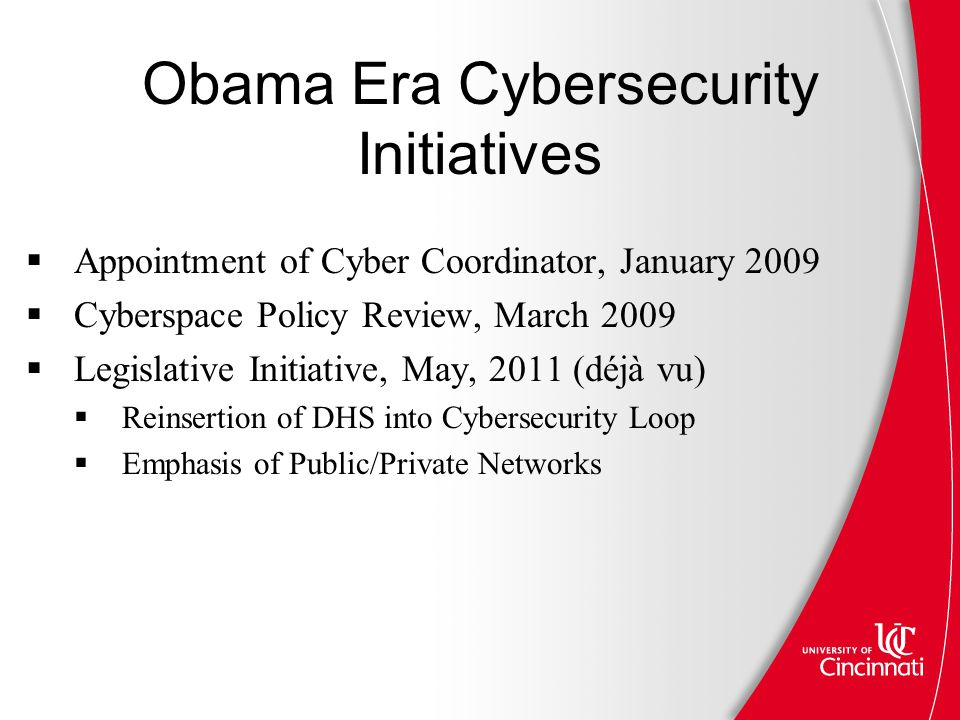 Obama Era Cybersecurity Initiatives  Appointment of Cyber Coordinator, January 2009  Cyberspace Policy Review, March 2009  Legislative Initiative, May, 2011 (déjà vu)  Reinsertion of DHS into Cybersecurity Loop  Emphasis of Public/Private Networks