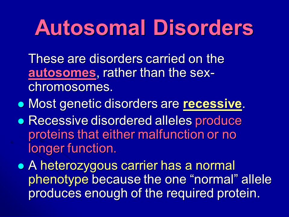 Autosomal Disorders These are disorders carried on the autosomes, rather than the sex- chromosomes.