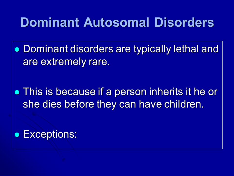 Dominant Autosomal Disorders Dominant disorders are typically lethal and are extremely rare.