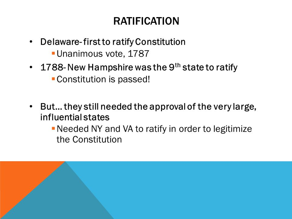 RATIFICATION Delaware- first to ratify Constitution  Unanimous vote, 1787 1788- New Hampshire was the 9 th state to ratify  Constitution is passed.