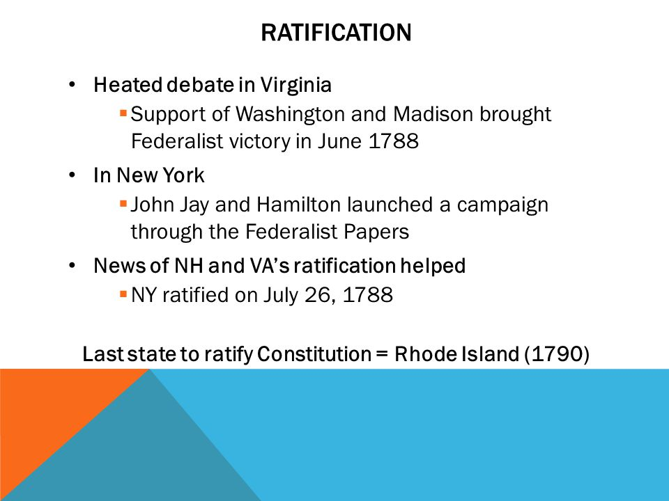 RATIFICATION Heated debate in Virginia  Support of Washington and Madison brought Federalist victory in June 1788 In New York  John Jay and Hamilton launched a campaign through the Federalist Papers News of NH and VA's ratification helped  NY ratified on July 26, 1788 Last state to ratify Constitution = Rhode Island (1790)