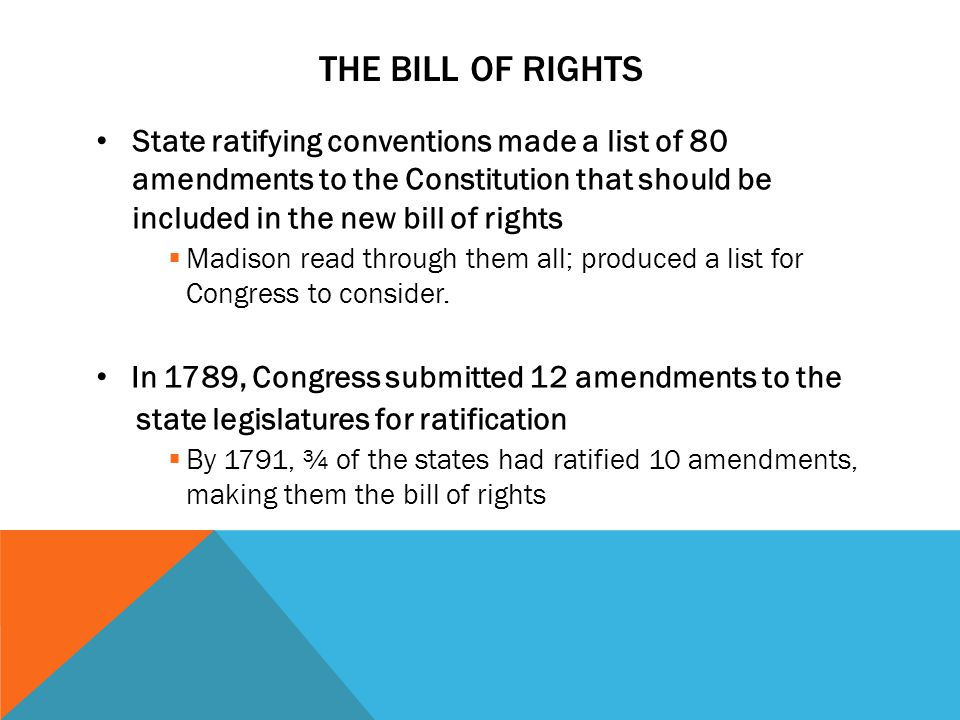 THE BILL OF RIGHTS State ratifying conventions made a list of 80 amendments to the Constitution that should be included in the new bill of rights  Madison read through them all; produced a list for Congress to consider.