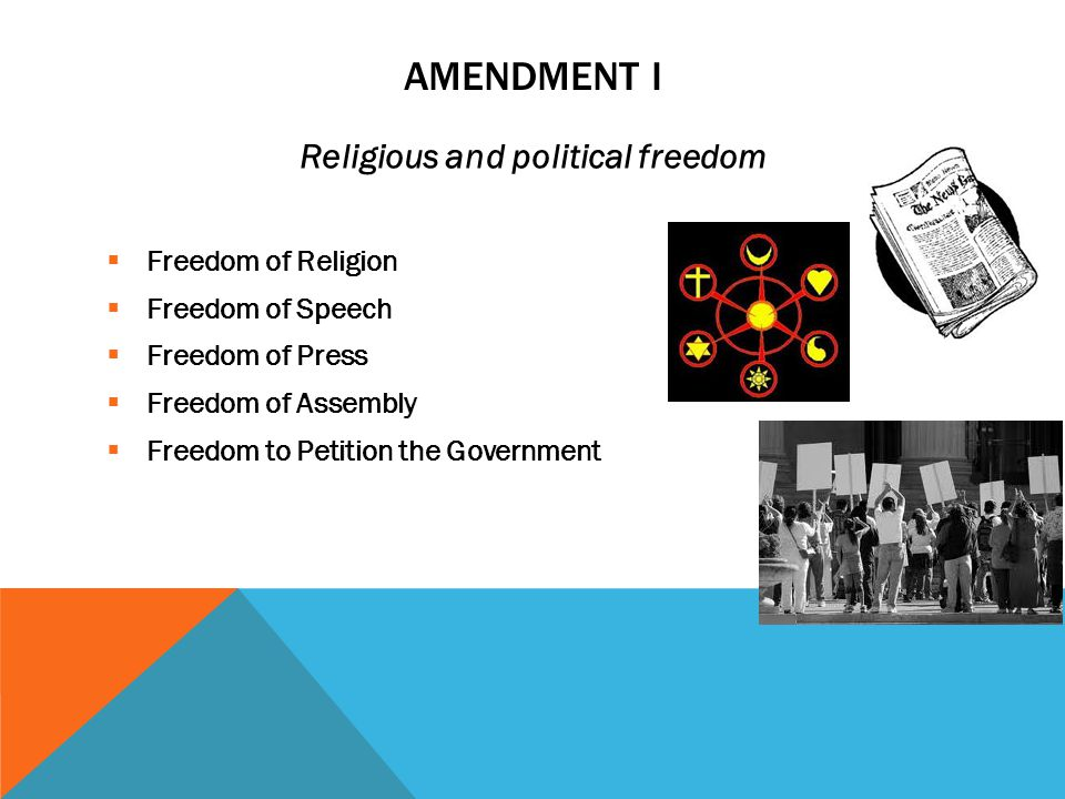 AMENDMENT I Religious and political freedom  Freedom of Religion  Freedom of Speech  Freedom of Press  Freedom of Assembly  Freedom to Petition the Government