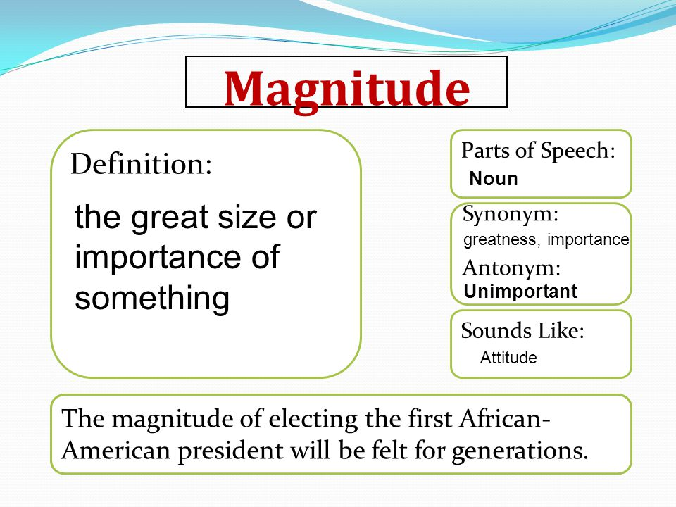 Magnitude Word used in a sentence Sounds Like: Synonym: Antonym: Parts of Speech: Definition: The magnitude of electing the first African- American president will be felt for generations.