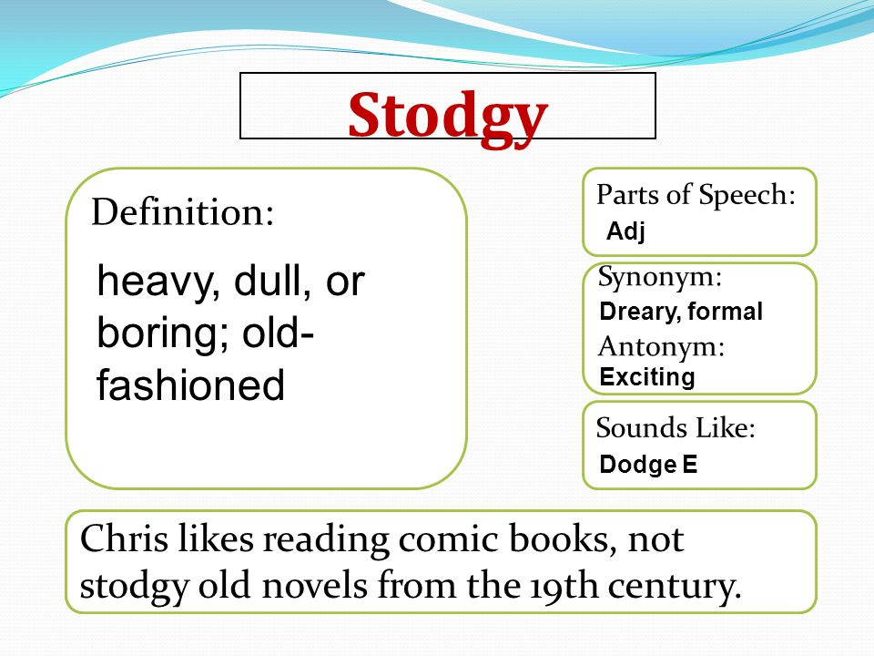 Stodgy Word used in a sentence Sounds Like: Synonym: Antonym: Parts of Speech: Definition: Chris likes reading comic books, not stodgy old novels from