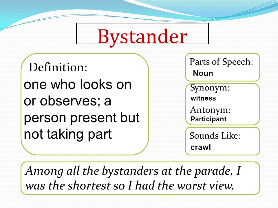 Bystander Word used in a sentence Sounds Like: Synonym: Antonym: Parts of Speech: Definition: Among all the bystanders at the parade, I was the shortest so I had the worst view.