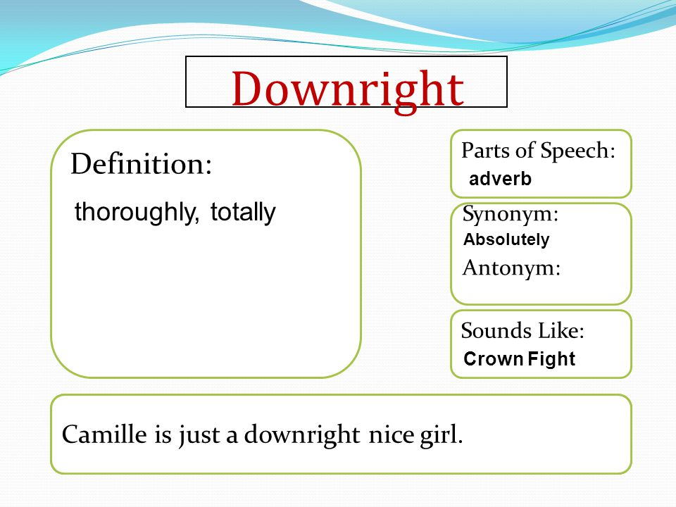 Downright Sounds Like: Synonym: Antonym: Parts of Speech: Definition: Camille is just a downright nice girl. thoroughly, totally adverb Absolutely Cro