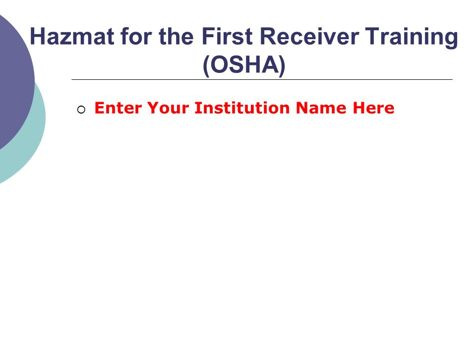 Hazmat for the First Receiver Training (OSHA)  Enter Your Institution Name Here