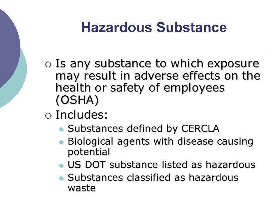 Hazardous Substance  Is any substance to which exposure may result in adverse effects on the health or safety of employees (OSHA)  Includes: Substances defined by CERCLA Substances defined by CERCLA Biological agents with disease causing potential Biological agents with disease causing potential US DOT substance listed as hazardous US DOT substance listed as hazardous Substances classified as hazardous waste Substances classified as hazardous waste