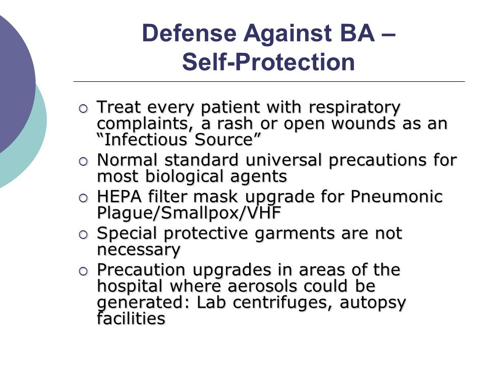 Defense Against BA – Self-Protection  Treat every patient with respiratory complaints, a rash or open wounds as an Infectious Source  Normal standard universal precautions for most biological agents  HEPA filter mask upgrade for Pneumonic Plague/Smallpox/VHF  Special protective garments are not necessary  Precaution upgrades in areas of the hospital where aerosols could be generated: Lab centrifuges, autopsy facilities