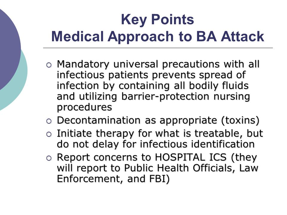 Key Points Medical Approach to BA Attack  Mandatory universal precautions with all infectious patients prevents spread of infection by containing all bodily fluids and utilizing barrier-protection nursing procedures  Decontamination as appropriate (toxins)  Initiate therapy for what is treatable, but do not delay for infectious identification  Report concerns to HOSPITAL ICS (they will report to Public Health Officials, Law Enforcement, and FBI)