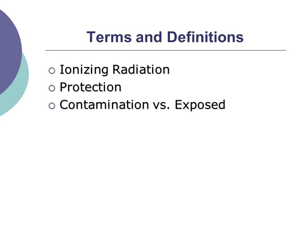 Terms and Definitions  Ionizing Radiation  Protection  Contamination vs. Exposed