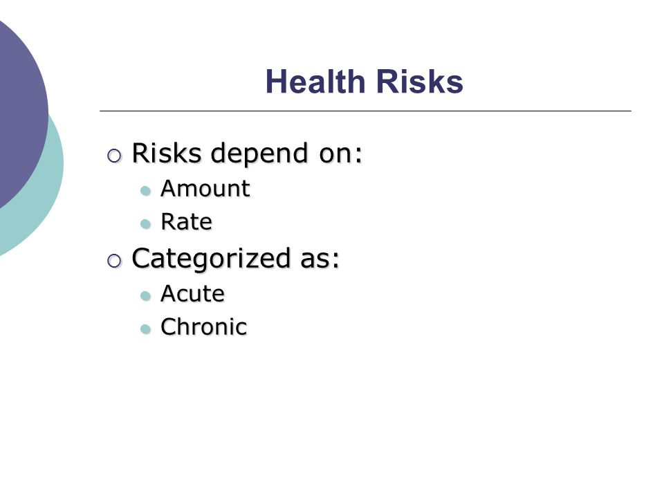 Health Risks  Risks depend on: Amount Amount Rate Rate  Categorized as: Acute Acute Chronic Chronic