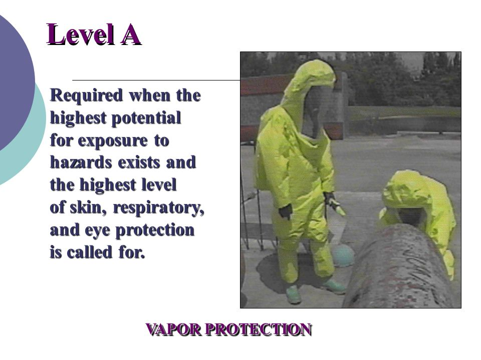 Level A Required when the highest potential for exposure to hazards exists and the highest level of skin, respiratory, and eye protection is called for.