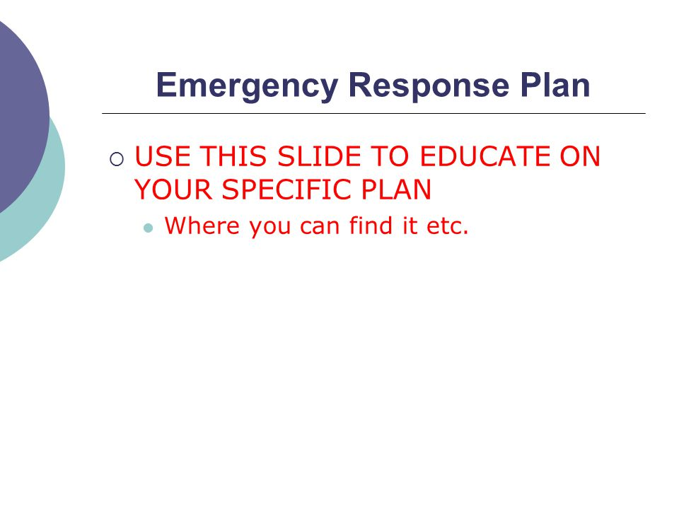 Emergency Response Plan  USE THIS SLIDE TO EDUCATE ON YOUR SPECIFIC PLAN Where you can find it etc.