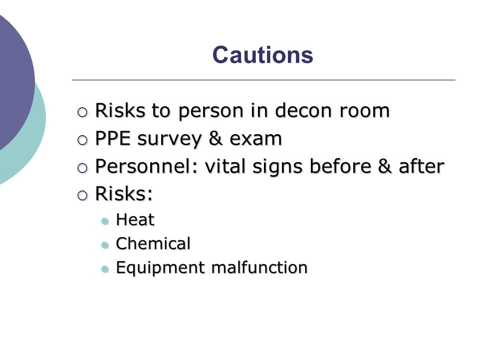 Cautions  Risks to person in decon room  PPE survey & exam  Personnel: vital signs before & after  Risks: Heat Heat Chemical Chemical Equipment malfunction Equipment malfunction