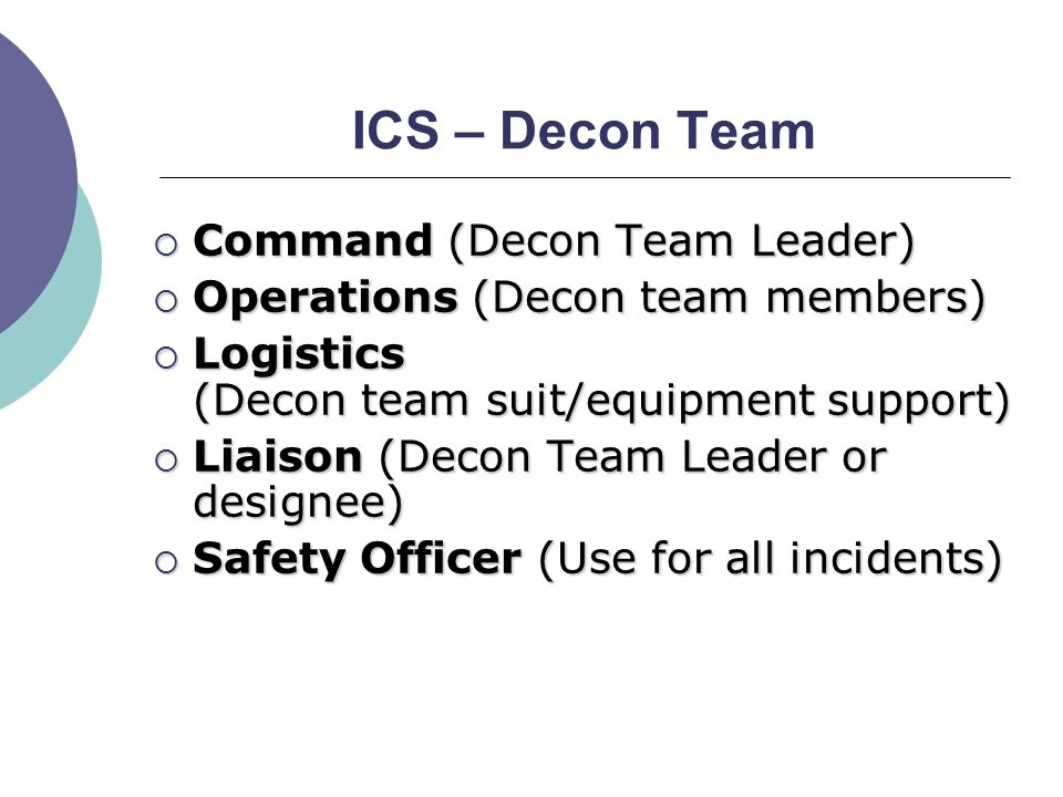 ICS – Decon Team  Command (Decon Team Leader)  Operations (Decon team members)  Logistics (Decon team suit/equipment support)  Liaison (Decon Team Leader or designee)  Safety Officer (Use for all incidents)