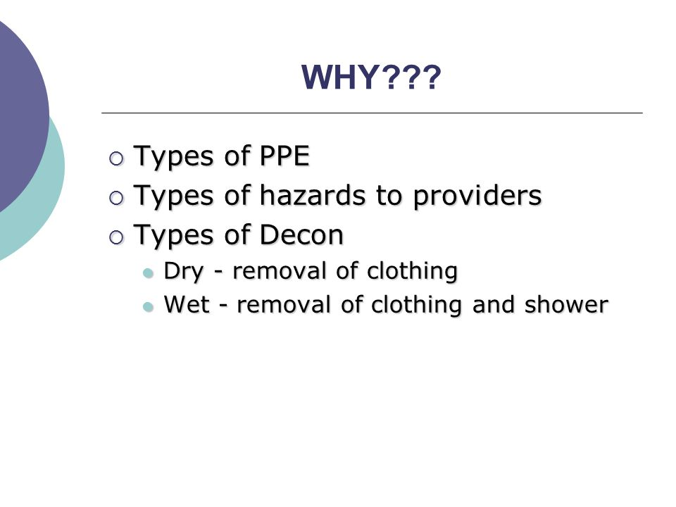 WHY???  Types of PPE  Types of hazards to providers  Types of Decon Dry - removal of clothing Dry - removal of clothing Wet - removal of clothing a