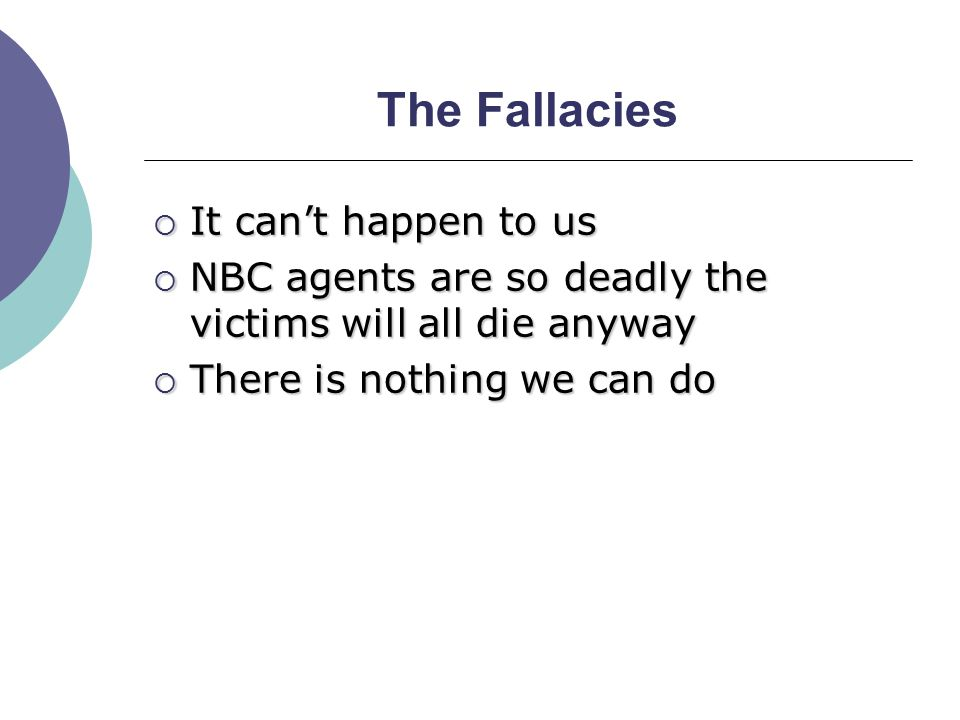 The Fallacies  It can't happen to us  NBC agents are so deadly the victims will all die anyway  There is nothing we can do